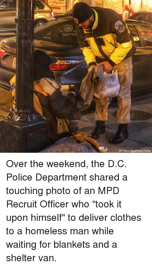 """homeless man: Market  DC Police Department/Twitter Over the weekend, the D.C. Police Department shared a touching photo of an MPD Recruit Officer who """"took it upon himself"""" to deliver clothes to a homeless man while waiting for blankets and a shelter van."""