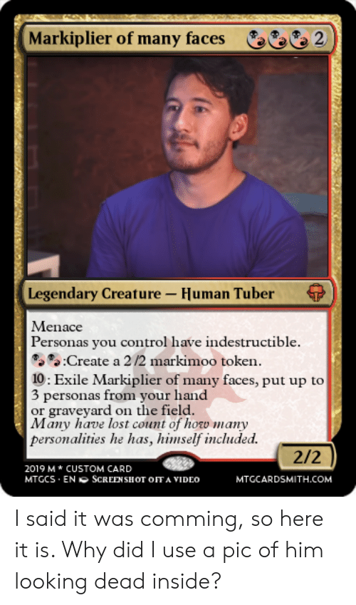 Control, Lost, and Video: Markiplier of many faces  2  Legendary Creature-Human Tuber  Menace  Personas you control have indestructible.  5:Create a 2 /2 markimoo token.  10 : Exile Markiplier of many faces, put up to  3 personas from your hand  or graveyard on the field.  Many have lost count of how many  personalities he has, himself incuded.  2/2  2019 M CUSTOM CARD  MTGCS ENSCREEN SHOT OFFA VIDEO  MTGCARDSMITH.COM I said it was comming, so here it is. Why did I use a pic of him looking dead inside?