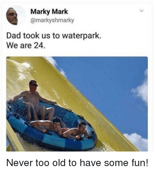Dad, Old, and Never: Marky Mark  @markyshmarky  Dad took us to waterpark.  We are 24. Never too old to have some fun!