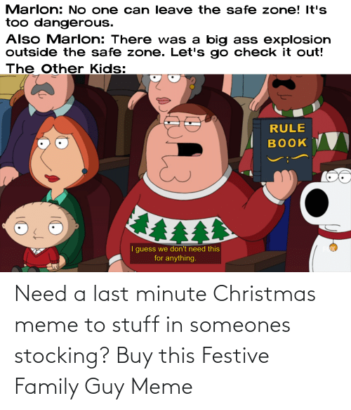 Safe Zone: Marlon: No one can leave the safe zone! It's  too dangerous.  Also Marlon: There was a big ass explosion  outside the safe zone. Let's go check it out!  The Other Kids:  RULE  воOK  I guess we don't need this  for anything. Need a last minute Christmas meme to stuff in someones stocking? Buy this Festive Family Guy Meme