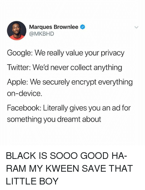 Kween: Marques Brownlee  @MKBHD  Google: We really value your privacy  Twitter: We'd never collect anything  Apple: We securely encrypt everything  on-device  Facebook: Literally gives you an ad for  something you dreamt about BLACK IS SOOO GOOD HA-RAM MY KWEEN SAVE THAT LITTLE BOY