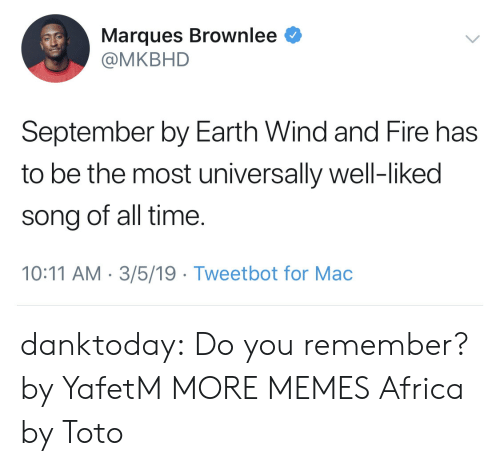toto: Marques Brownlee  @MKBHD  September by Earth Wind and Fire has  to be the most universally well-liked  song of all time  10:11 AM 3/5/19 Tweetbot for Mac danktoday:  Do you remember? by YafetM MORE MEMES  Africa by Toto