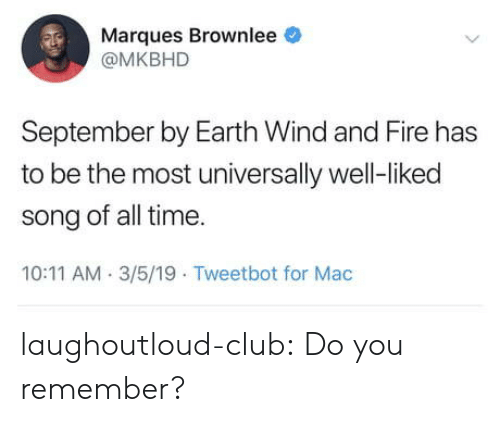 Club, Fire, and Tumblr: Marques Brownlee  @MKBHD  September by Earth Wind and Fire has  to be the most universally well-liked  song of all time.  10:11 AM. 3/5/19 Tweetbot for Mac laughoutloud-club:  Do you remember?