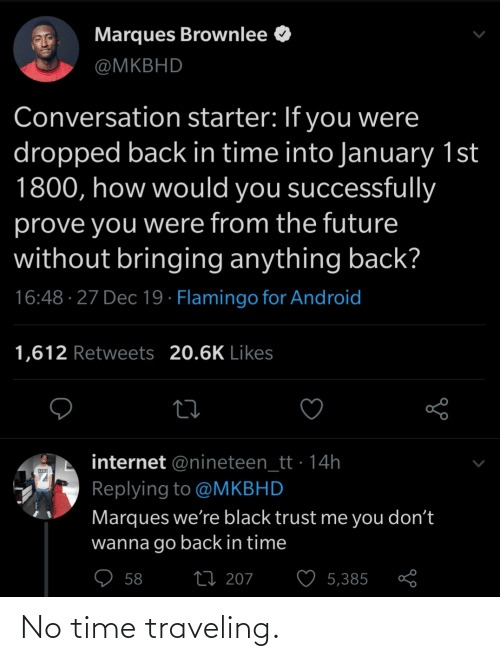 Back In: Marques Brownlee O  @MKBHD  Conversation starter: If you were  dropped back in time into January 1st  1800, how would you successfully  prove you were from the future  without bringing anything back?  16:48 · 27 Dec 19 · Flamingo for Android  1,612 Retweets 20.6K Likes  internet @nineteen_tt · 14h  Replying to @MKBHD  Marques we're black trust me you don't  wanna go back in time  ♡ 58  27 207  5,385 No time traveling.
