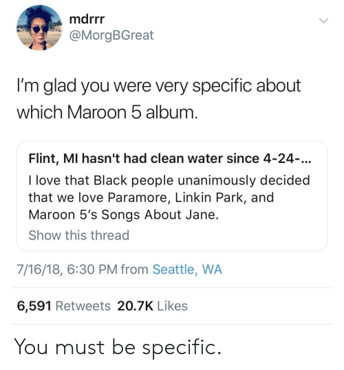 linkin park: marr  @MorgBGreat  I'm glad you were very specific about  which Maroon b album  Flint, MI hasn't had clean water since 4-24  I love that Black people unanimously decided  that we love Paramore, Linkin Park, and  Maroon 5's Songs About Jane  Show this thread  7/16/18, 6:30 PM from Seattle, WA  6,591 Retweets 20.7K Likes You must be specific.