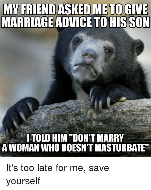 """Advice, Funny, and Marriage: MARRIAGE ADVICE TOHIS SON  ITOLD HIM """"DON'T MARRY  A WOMAN WHO DOESN'T MASTURBATE"""" It's too late for me, save yourself"""