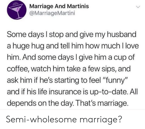 "sips: Marriage And Martinis  @MarriageMartini  Some days I stop and give my husband  a huge hug and tell him how much I love  him. And some days l give him a cup of  coffee, watch him take a few sips, and  ask him if he's starting to feel ""funny""  and if his life insurance is up-to-date. All  depends on the day. That's marriage. Semi-wholesome marriage?"