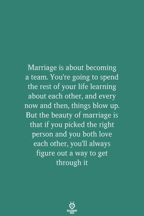 Life, Love, and Marriage: Marriage is about becoming  a team. You're going to spend  the rest of your life learning  about each other, and every  now and then, things blow up.  But the beauty of marriage is  that if you picked the right  person and you both love  each other, you'll always  figure out a way to get  through it  RELATIONSHIP  LES