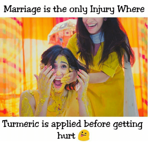 Marriage, Memes, and 🤖: Marriage is the only Injury Where  Turmeric is applied before getting  hurt