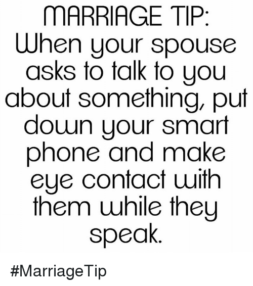 Smart Phoned: MARRIAGE TIP  When your spouse  asks to talk to you  about something, put  down your smart  phone and make  eye contact with  them while they  speak #MarriageTip