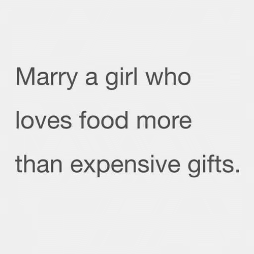 Food, Relationships, and Girl: Marry a girl who  loves food more  than expensive gifts.
