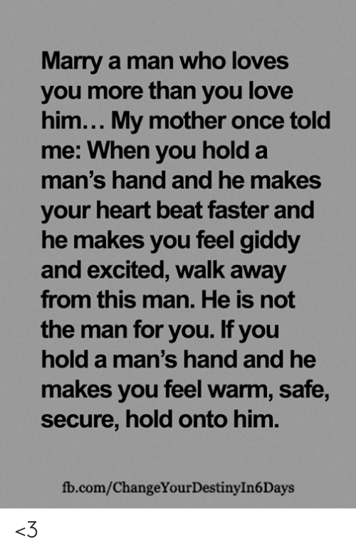 fb.com: Marry a man who loves  you more than you love  him... My mother once told  me: When you hold a  man's hand and he makes  your heart beat faster and  he makes you feel giddy  and excited, walk away  from this man. He is not  the man for you. If you  hold a man's hand and he  makes you feel warm, safe,  secure, hold onto him.  fb.com/ChangeYour Destiny In 6 Days <3