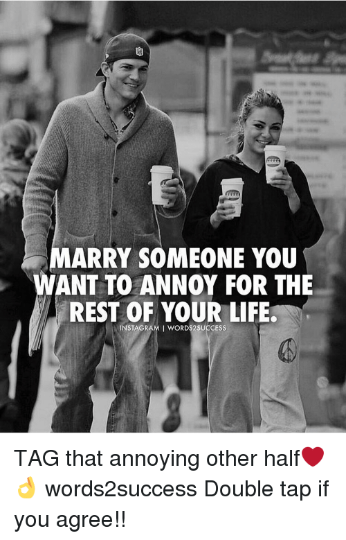 Marry Someone You Ant To Annoy For The Rest Of Your Life Instagrami
