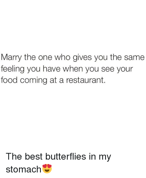 Food, Funny, and Best: Marry the one who gives you the same  feeling you have when you see your  food coming at a restaurant. The best butterflies in my stomach😍