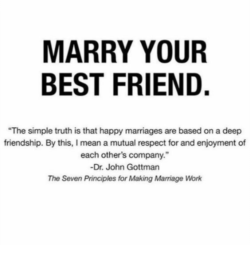 "Enjoyment: MARRY YOUR  BEST FRIEND.  ""The simple truth is that happy marriages are based on a deep  friendship. By this, I mean a mutual respect for and enjoyment of  each other's company.""  -Dr. John Gottman  The Seven Principles for Making Marriage Work"
