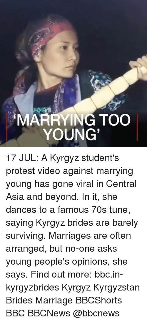 Oftenly: MARRYING TOO  YOUNG 17 JUL: A Kyrgyz student's protest video against marrying young has gone viral in Central Asia and beyond. In it, she dances to a famous 70s tune, saying Kyrgyz brides are barely surviving. Marriages are often arranged, but no-one asks young people's opinions, she says. Find out more: bbc.in-kyrgyzbrides Kyrgyz Kyrgyzstan Brides Marriage BBCShorts BBC BBCNews @bbcnews