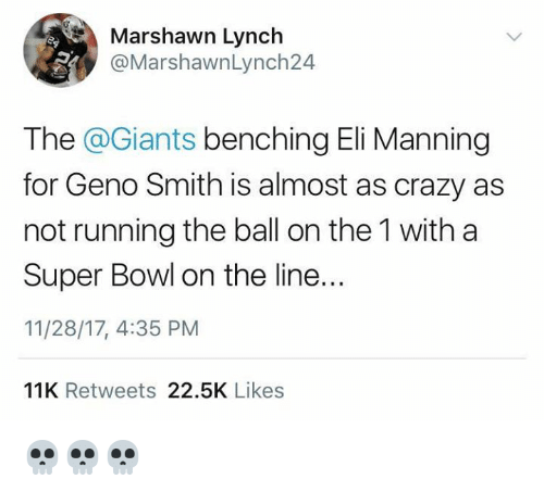 Marshawn Lynch: Marshawn Lynch  @MarshawnLynch24  The @Giants benching Eli Manning  for Geno Smith is almost as crazy as  not running the ball on the 1 with a  Super Bowl on the line..  11/28/17, 4:35 PM  IR  11K Retweets 22.5K Likes 💀💀💀
