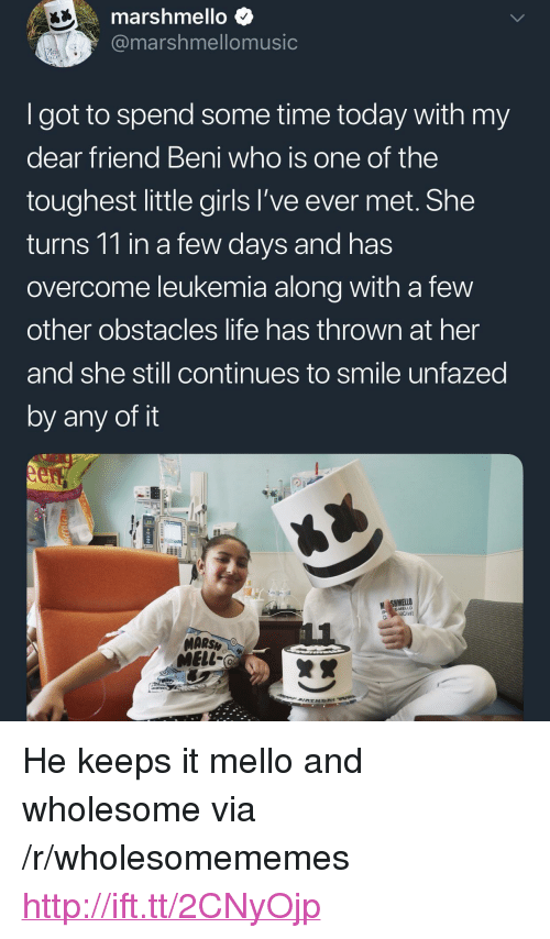 "Girls, Life, and Http: marshmello $  @marshmellomusic  Igot to spend some time today with my  dear friend Beni who is one of the  toughest little girls l've ever met. She  turns 11 in a few days and has  overcome leukemia along with a few  other obstacles life has thrown at her  and she still continues to smile unfazed  by any of it  M SHMELLO  MARSH  MELL- <p>He keeps it mello and wholesome via /r/wholesomememes <a href=""http://ift.tt/2CNyOjp"">http://ift.tt/2CNyOjp</a></p>"