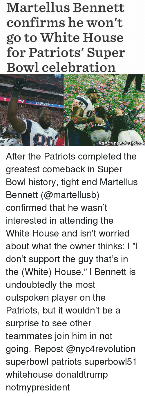 """super bowl history: Martellus Bennett  confirms he won't  go to White House  for Patriots' Super  Bowl celebration After the Patriots completed the greatest comeback in Super Bowl history, tight end Martellus Bennett (@martellusb) confirmed that he wasn't interested in attending the White House and isn't worried about what the owner thinks: l """"I don't support the guy that's in the (White) House."""" l Bennett is undoubtedly the most outspoken player on the Patriots, but it wouldn't be a surprise to see other teammates join him in not going. Repost @nyc4revolution superbowl patriots superbowl51 whitehouse donaldtrump notmypresident"""
