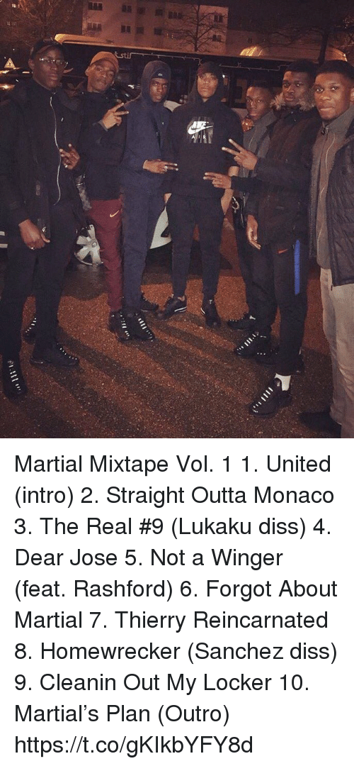 winger: Martial Mixtape Vol. 1  1. United (intro) 2. Straight Outta Monaco 3. The Real #9 (Lukaku diss) 4. Dear Jose 5. Not a Winger (feat. Rashford) 6. Forgot About Martial 7. Thierry Reincarnated 8. Homewrecker (Sanchez diss) 9. Cleanin Out My Locker 10. Martial's Plan (Outro) https://t.co/gKIkbYFY8d