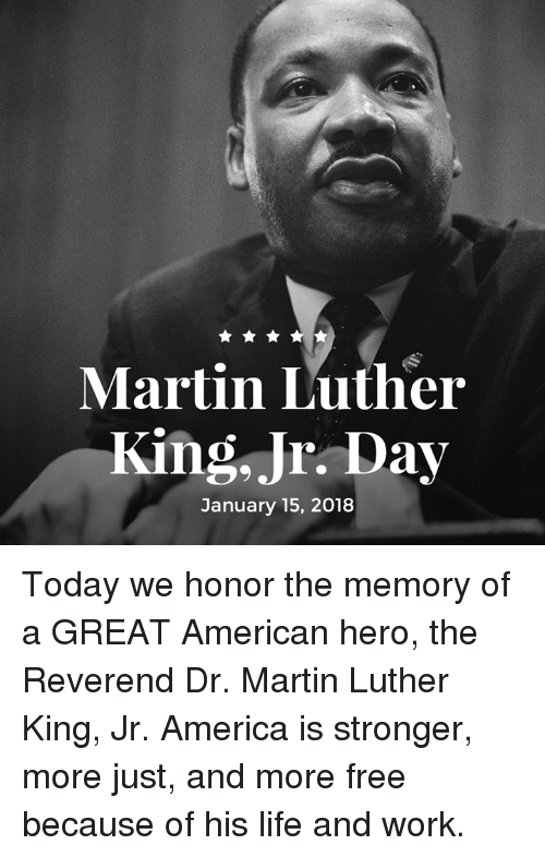dr martin luther king: Martin Luther  King, Jr. Day  January 15, 2018 Today we honor the memory of a GREAT American hero, the Reverend Dr. Martin Luther King, Jr. America is stronger, more just, and more free because of his life and work.