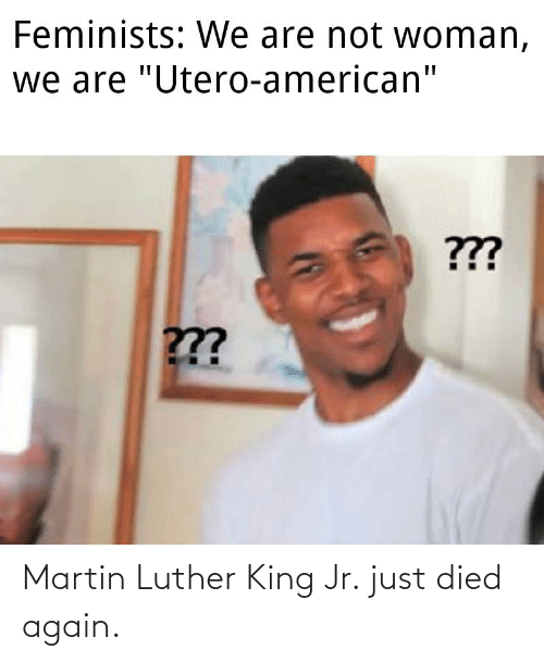 Martin Luther King: Martin Luther King Jr. just died again.