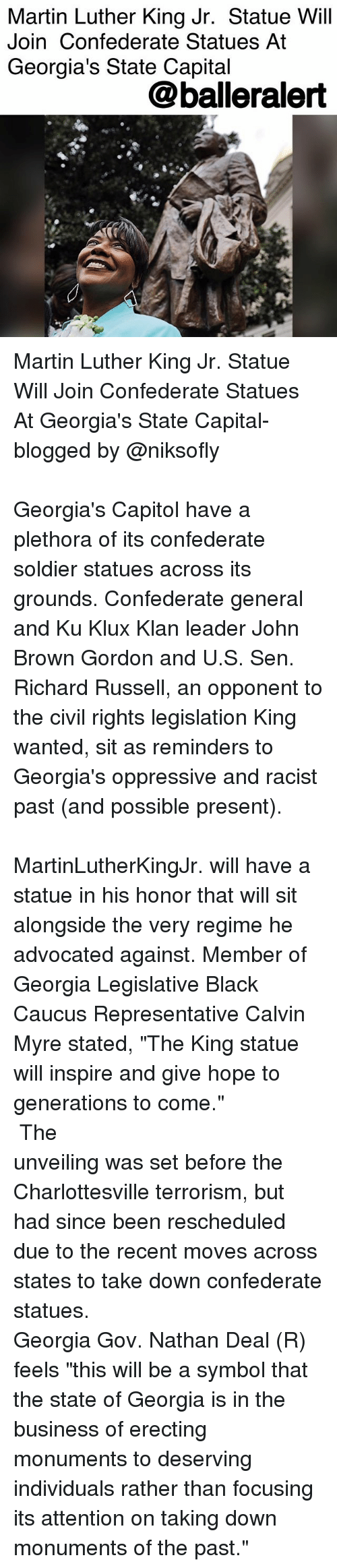 """Civility: Martin Luther King Jr. Statue Will  Join Confederate Statues At  Georgia's State Capital  @balleralert Martin Luther King Jr. Statue Will Join Confederate Statues At Georgia's State Capital- blogged by @niksofly ⠀⠀⠀⠀⠀⠀⠀⠀⠀⠀⠀⠀⠀⠀⠀⠀⠀⠀⠀⠀⠀⠀⠀⠀⠀⠀⠀⠀⠀⠀⠀⠀⠀⠀⠀⠀ Georgia's Capitol have a plethora of its confederate soldier statues across its grounds. Confederate general and Ku Klux Klan leader John Brown Gordon and U.S. Sen. Richard Russell, an opponent to the civil rights legislation King wanted, sit as reminders to Georgia's oppressive and racist past (and possible present). ⠀⠀⠀⠀⠀⠀⠀⠀⠀⠀⠀⠀⠀⠀⠀⠀⠀⠀⠀⠀⠀⠀⠀⠀⠀⠀⠀⠀⠀⠀⠀⠀⠀⠀⠀⠀ MartinLutherKingJr. will have a statue in his honor that will sit alongside the very regime he advocated against. Member of Georgia Legislative Black Caucus Representative Calvin Myre stated, """"The King statue will inspire and give hope to generations to come."""" ⠀⠀⠀⠀⠀⠀⠀⠀⠀⠀⠀⠀⠀⠀⠀⠀⠀⠀⠀⠀⠀⠀⠀⠀⠀⠀⠀⠀⠀⠀⠀⠀⠀⠀⠀⠀ The unveiling was set before the Charlottesville terrorism, but had since been rescheduled due to the recent moves across states to take down confederate statues. ⠀⠀⠀⠀⠀⠀⠀⠀⠀⠀⠀⠀⠀⠀⠀⠀⠀⠀⠀⠀⠀⠀⠀⠀⠀⠀⠀⠀⠀⠀⠀⠀⠀⠀⠀⠀ Georgia Gov. Nathan Deal (R) feels """"this will be a symbol that the state of Georgia is in the business of erecting monuments to deserving individuals rather than focusing its attention on taking down monuments of the past."""""""