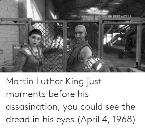 Martin Luther King: Martin Luther King just moments before his assasination, you could see the dread in his eyes (April 4, 1968)