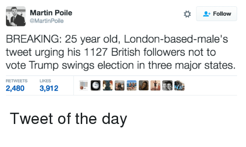 Vote Trump: Martin Poile  Follow  @Martin Poile  BREAKING: 25 year old, London-based-male's  tweet urging his 1127 British followers not to  vote Trump swings election in three major states.  RETWEETS LIKES Tweet of the day