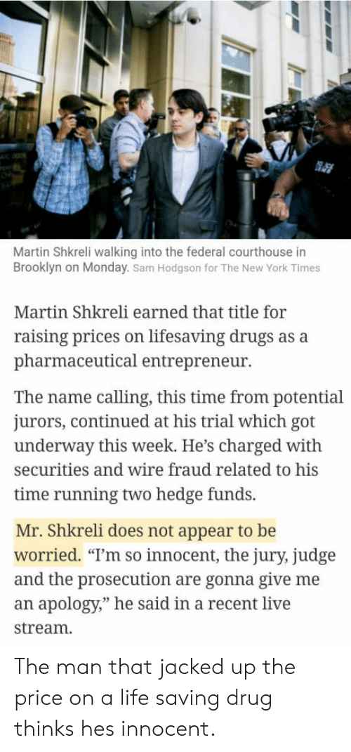 """Drugs, Life, and Martin: Martin Shkreli walking into the federal courthouse in  Brooklyn on Monday. Sam Hodgson for The New York Times  Martin Shkreli earned that title for  raising prices on lifesaving drugs as a  pharmaceutical entrepreneur  The name calling, this time from potential  jurors, continued at his trial which got  underway this week. He's charged with  securities and wire fraud related to his  time running two hedge funds.  Mr. Shkreli does not appear to be  worried. """"T'm so innocent, the jury, judge  and the prosecution are gonna give me  an apology,"""" he said in a recent live  stream. The man that jacked up the price on a life saving drug thinks hes innocent."""
