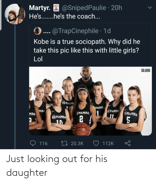 pic: Martyr. O @SnipedPaulie · 20h  He's...he's the coach...  @TrapCinephile · 1d  Kobe is a true sociopath. Why did he  take this pic like this with little girls?  Lol  SLAM  MAMB  MAMBA  @PAMEA  1  11  MBA  IMAMBA  ЭМАМВА  MBA  2 4  M MAMBA  5  10  SPALDING  27 20.3K  116  112K Just looking out for his daughter