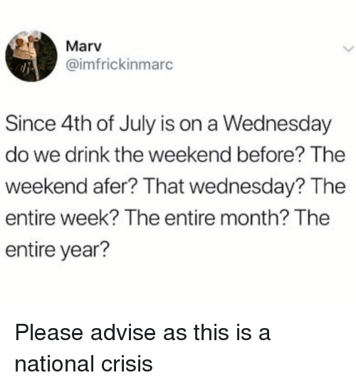 advise: Marv  @imfrickinmarc  Since 4th of July is on a Wednesday  do we drink the weekend before? The  weekend afer? That wednesday? The  entire week? The entire month? The  entire year? Please advise as this is a national crisis