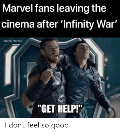 "Memes, Good, and Help: Marvel fans leaving the  cinema after 'Infinity War'  Marvel Memes  ""GET HELP!"" I dont feel so good"