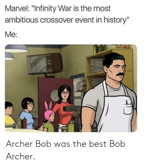 """Archer: Marvel: """"Infinity War is the most  ambitious crossover event in history""""  Me: Archer Bob was the best Bob Archer."""