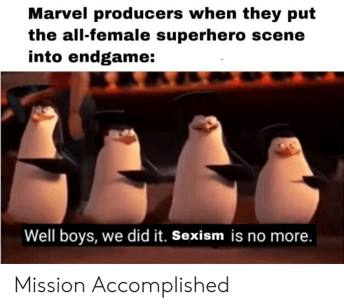 Superhero, Marvel, and The All: Marvel producers when they put  the all-female superhero scene  into endgame:  Well boys, we did it. Sexism is no more. Mission Accomplished