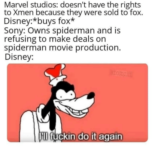 Do it Again: Marvel studios: doesn't have the rights  to Xmen because they were sold to fox.  Disney:*buys fox*  Sony: Owns spiderman and is  refusing to make deals on  spiderman movie production.  Disney:  BIG DIIL  D fuckin do it again