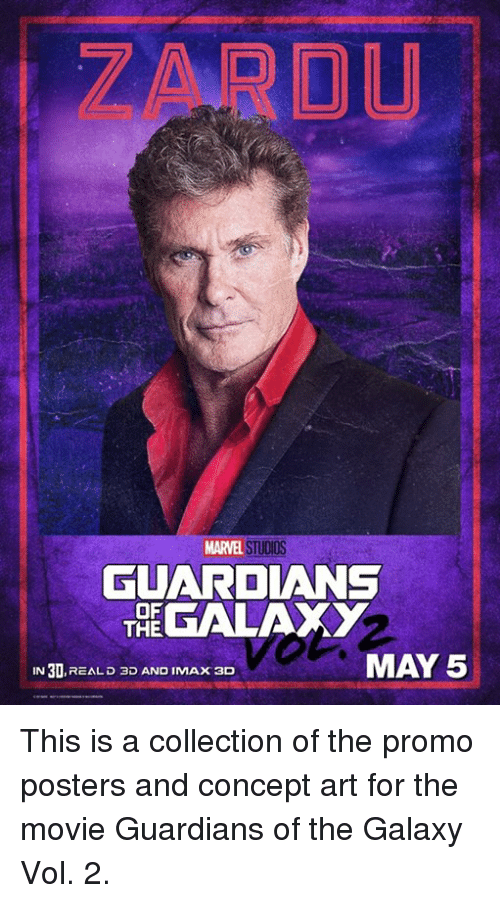 May 5: MARVEL STUDIOS  GUARDIANS  OF  GALAXY  THE  MAY 5  IN 30  REAL D 3D AND IMAX 3D This is a collection of the promo posters and concept art for the movie Guardians of the Galaxy Vol. 2.