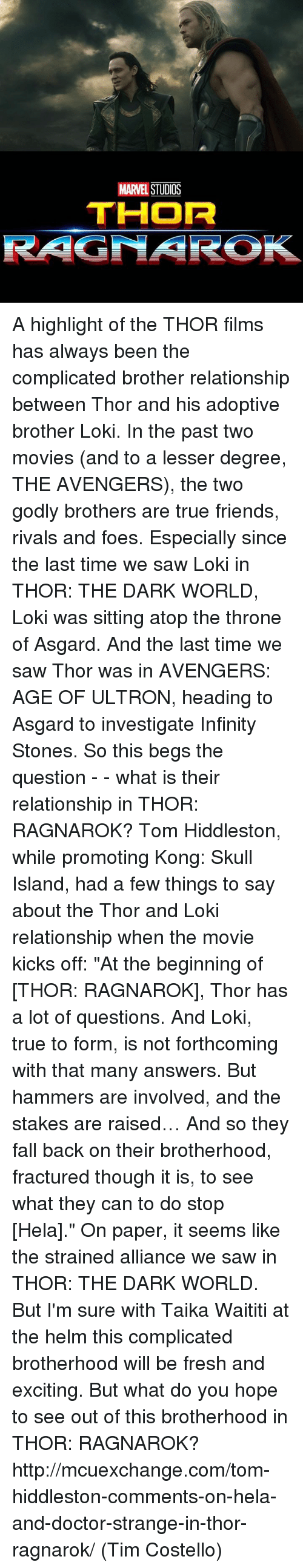 """Hiddlestoners: MARVEL  STUDOS  THOR  RAGNAROK A highlight of the THOR films has always been the complicated brother relationship between Thor and his adoptive brother Loki. In the past two movies (and to a lesser degree, THE AVENGERS), the two godly brothers are true friends, rivals and foes. Especially since the last time we saw Loki in THOR: THE DARK WORLD, Loki was sitting atop the throne of Asgard. And the last time we saw Thor was in AVENGERS: AGE OF ULTRON, heading to Asgard to investigate Infinity Stones. So this begs the question - - what is their relationship in THOR: RAGNAROK?  Tom Hiddleston, while promoting Kong: Skull Island, had a few things to say about the Thor and Loki relationship when the movie kicks off:  """"At the beginning of [THOR: RAGNAROK], Thor has a lot of questions. And Loki, true to form, is not forthcoming with that many answers. But hammers are involved, and the stakes are raised… And so they fall back on their brotherhood, fractured though it is, to see what they can to do stop [Hela].""""  On paper, it seems like the strained alliance we saw in THOR: THE DARK WORLD. But I'm sure with Taika Waititi at the helm this complicated brotherhood will be fresh and exciting. But what do you hope to see out of this brotherhood in THOR: RAGNAROK?  http://mcuexchange.com/tom-hiddleston-comments-on-hela-and-doctor-strange-in-thor-ragnarok/  (Tim Costello)"""