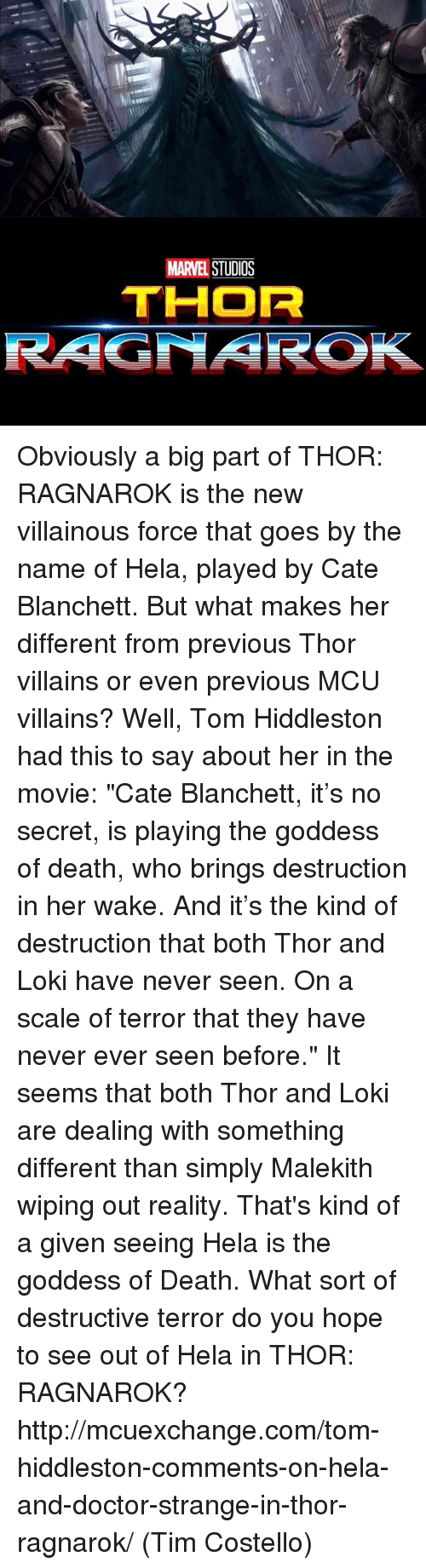 """Hiddlestoners: MARVEL  STUDOS  THOR  RAGNAROK Obviously a big part of THOR: RAGNAROK is the new villainous force that goes by the name of Hela, played by Cate Blanchett. But what makes her different from previous Thor villains or even previous MCU villains?  Well, Tom Hiddleston had this to say about her in the movie: """"Cate Blanchett, it's no secret, is playing the goddess of death, who brings destruction in her wake. And it's the kind of destruction that both Thor and Loki have never seen. On a scale of terror that they have never ever seen before.""""  It seems that both Thor and Loki are dealing with something different than simply Malekith wiping out reality. That's kind of a given seeing Hela is the goddess of Death. What sort of destructive terror do you hope to see out of Hela in THOR: RAGNAROK?  http://mcuexchange.com/tom-hiddleston-comments-on-hela-and-doctor-strange-in-thor-ragnarok/  (Tim Costello)"""