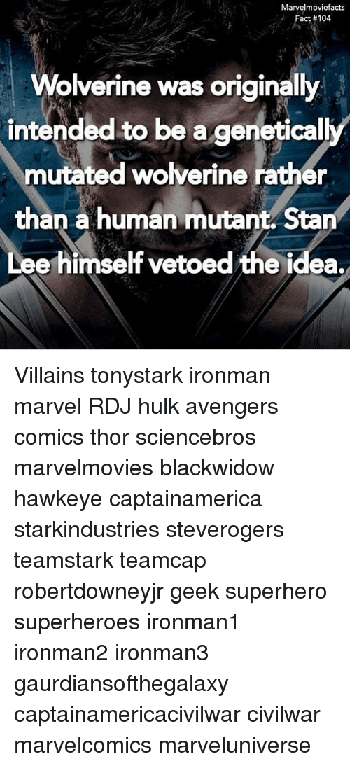 Stanning: Marvelmoviefacts  Fact #104  Wolverine was originally  intended to be a genetical  mutated wolverine rather  than a human mutant Stan  Lee himself vetoed the idea.  rO Villains tonystark ironman marvel RDJ hulk avengers comics thor sciencebros marvelmovies blackwidow hawkeye captainamerica starkindustries steverogers teamstark teamcap robertdowneyjr geek superhero superheroes ironman1 ironman2 ironman3 gaurdiansofthegalaxy captainamericacivilwar civilwar marvelcomics marveluniverse