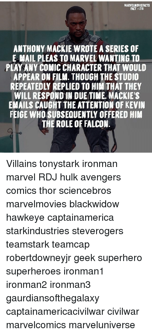 falcone: MARVELMOVIEFACTS  FACT #216  ANTHONY MACKIE WROTE A SERIES OF  E MAIL PLEAS TO MARVEL WANTIN6 TO  PLAY ANY COMIC CHARACTER THAT WOULD  APPEAR ON FILM. THOUGH THE STUDIO  REPEATEDLY REPLIED TO HIM THAT THEY  WILL RESPOND IN DUE TIME. MACKIE'S  EMAILS CAUGHT THE ATTENTION OF KEVIN  EIGE WHO SUBSEQUENTLY OFFERED HIM  THE ROLE OF FALCON Villains tonystark ironman marvel RDJ hulk avengers comics thor sciencebros marvelmovies blackwidow hawkeye captainamerica starkindustries steverogers teamstark teamcap robertdowneyjr geek superhero superheroes ironman1 ironman2 ironman3 gaurdiansofthegalaxy captainamericacivilwar civilwar marvelcomics marveluniverse