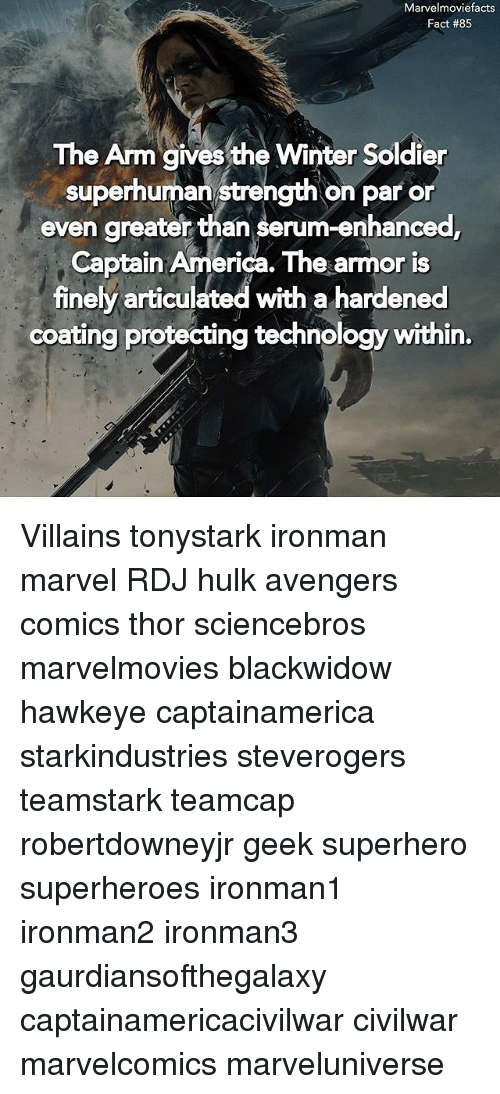 America, Memes, and Superhero: Marvelmoviefacts  Fact #85  The Arm gives the Winter Soldier  superhuman strength on par or  even greater than serum-enhanced  Captain America. The armor is  finely articulated with a hardened  coating protecting technology within.  ves the winter Soldier Villains tonystark ironman marvel RDJ hulk avengers comics thor sciencebros marvelmovies blackwidow hawkeye captainamerica starkindustries steverogers teamstark teamcap robertdowneyjr geek superhero superheroes ironman1 ironman2 ironman3 gaurdiansofthegalaxy captainamericacivilwar civilwar marvelcomics marveluniverse