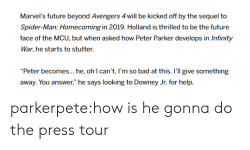 """Bad, Future, and Movies: Marvel's future beyond Avengers 4will be kicked off by the sequel to  Spider-Man: Homecoming in 2019. Holland is thrilled to be the future  face of the MCU, but when asked how Peter Parker develops in Infinity  War, he starts to stutter.  """"Peter becomes... he, ohl can't, I'm so bad at this. r'l give something  away. You answer,"""" he says looking to Downey Jr. for help. parkerpete:how is he gonna do the press tour"""