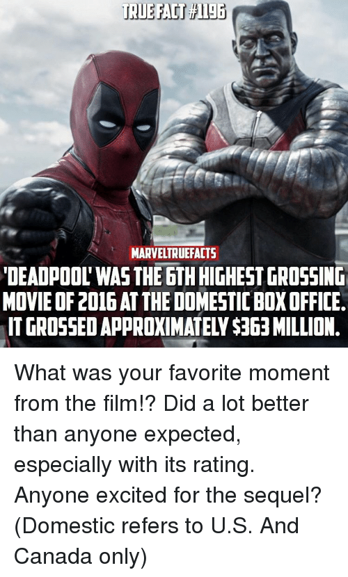 """Rateing: MARVELTRUEFACTS  """"DEADPOOL WAS THE 6TH HIGHEST GROSSING  MOVIE OF 2016AT THE DOMESTICBOXOFFICE. What was your favorite moment from the film!? Did a lot better than anyone expected, especially with its rating. Anyone excited for the sequel? (Domestic refers to U.S. And Canada only)"""