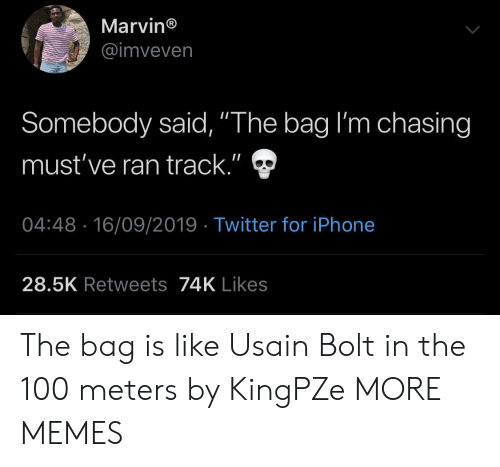 "Dank, Iphone, and Memes: Marvin®  @imveven  Somebody said, ""The bag I'm chasing  II  must've ran track.""  04:48 16/09/2019 Twitter for iPhone  28.5K Retweets74K Likes The bag is like Usain Bolt in the 100 meters by KingPZe MORE MEMES"