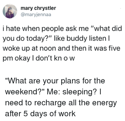 "Dank, Energy, and Work: mary chrystler  @maryjennaa  i hate when people ask me ""what did  you do today?"" like buddy listen l  woke up at noon and then it was five  pm okay I don't kn o w ""What are your plans for the weekend?"" Me: sleeping? I need to recharge all the energy after 5 days of work"
