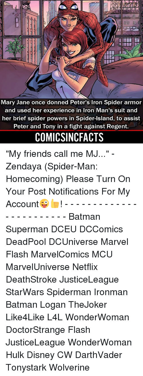 """Islander: Mary Jane once donned Peter's Iron Spider armor  and used her experience in Iron Man's suit and  her brief spider powers in Spider-Island, to assist  Peter and Tony in a fight against Regent.  COMICSINCFACTS """"My friends call me MJ..."""" - Zendaya (Spider-Man: Homecoming) Please Turn On Your Post Notifications For My Account😜👍! - - - - - - - - - - - - - - - - - - - - - - - - Batman Superman DCEU DCComics DeadPool DCUniverse Marvel Flash MarvelComics MCU MarvelUniverse Netflix DeathStroke JusticeLeague StarWars Spiderman Ironman Batman Logan TheJoker Like4Like L4L WonderWoman DoctorStrange Flash JusticeLeague WonderWoman Hulk Disney CW DarthVader Tonystark Wolverine"""