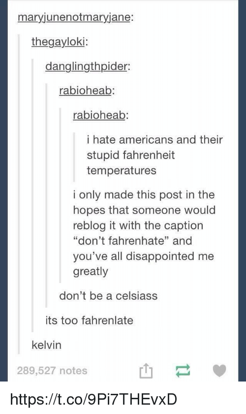 "Disappointed, Loki, and Fahrenheit: mary junenotmaryjane:  loki:  der:  rabioheab:  rabioheab  i hate americans and their  stupid fahrenheit  temperatures  i only made this post in the  hopes that someone would  reblog it with the caption  ""don't fahrenhate"" and  you've all disappointed me  greatly  don't be a celsiass  its too fahrenlate  kelvin  289,527 notes https://t.co/9Pi7THEvxD"