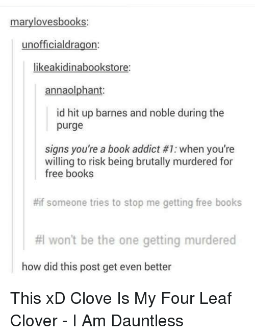 cloves: mary lovesbooks:  unofficialdragon:  likeakidinabookstore:  annaolphant.  id hit up barnes and noble during the  purge  signs you're a book addict #1: when you're  willing to risk being brutally murdered for  free books  #if someone tries to stop me getting free books  #I won't be the one getting murdered  how did this post get even better This xD Clove Is My Four Leaf Clover - I Am Dauntless