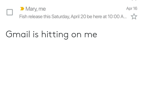 Fish, Gmail, and April: Mary, me  Fish release this Saturday, April 20 be here at 10:00 A....  Apr 16 Gmail is hitting on me